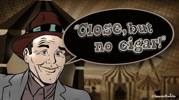 Why Do We Say, 'Close, But No Cigar'?